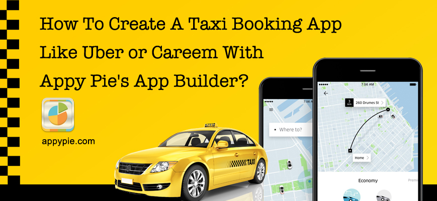 How To Create A Taxi Booking App Like Uber or Careem With Appy Pie's App Builder?